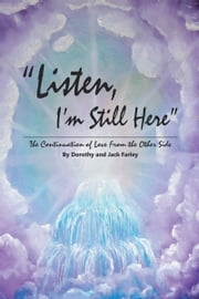 Listen, I'm Still Here - The Continuation of Love From the Other Side ebook by Dorothy and Jack Farley