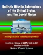 Ballistic Missile Submarines of the United States and the Soviet Union: A Comparison of Systems and Doctrine - Excellent History of SSBN, SSB, SLBM Missiles and Subs, Nuclear Weapon Systems ebook by Progressive Management