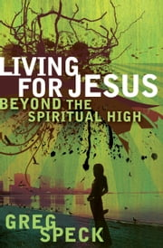 Living for Jesus Beyond the Spiritual High ebook by Greg O. Speck