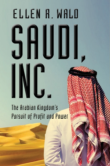 Saudi, Inc.: The Arabian Kingdom's Pursuit of Profit and Power ebook by Ellen R. Wald