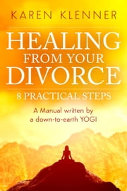 Healing from Your Divorce: 8 Practical Steps - Manual Written By a Down-to-Earth Yogi ebook by Karen Klenner,Malena Bonilla