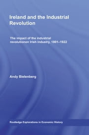 Ireland and the Industrial Revolution - The impact of the industrial revolution on Irish industry, 1801-1922 ebook by Andy Bielenberg