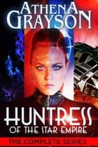 Huntress of the Star Empire - The Complete Series ebook by Athena Grayson