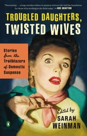 Troubled Daughters, Twisted Wives - Stories from the Trailblazers of Domestic Suspense ebook by
