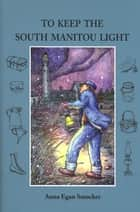 To Keep the South Manitou Light ebook by Anna Egan Smucker