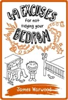 49 Excuses for Not Tidying Your Bedroom ebook by James Warwood
