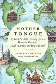 Mother Tongue - My Family's Globe-Trotting Quest to Dream in Mandarin, Laugh in Arabic, and Sing in Spanish ebook by Christine Gilbert