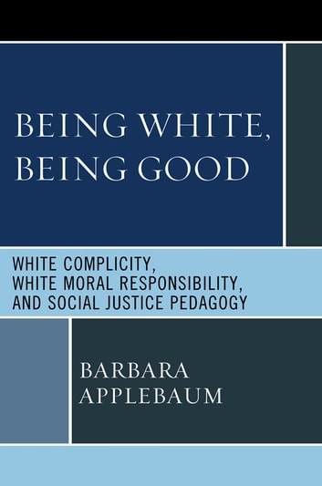 Being White, Being Good - White Complicity, White Moral Responsibility, and Social Justice Pedagogy ebook by Barbara Applebaum