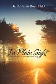In Plain Sight - Searching for a More Excellent Way ebook by Dr. R. Curtis Royal PhD