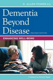 Dementia Beyond Disease - Enhancing Well-Being, Revised Edition ebook by G. Allen Power, Richard Taylor