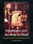 Inka Bodies and the Body of Christ - Corpus Christi in Colonial Cuzco, Peru ebook by Carolyn J Dean