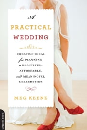 A Practical Wedding - Creative Ideas for Planning a Beautiful, Affordable, and Meaningful Celebration ebook by Meg Keene