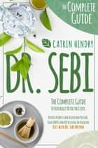 DR. SEBI - The Complete Guide to Naturally Detox the Liver, Reverse Diabetes and High Blood Pressure Fight HERPES and HIV by using The Alkaline Diet with Dr Sebi Method. ebook by CATRIN HENDRY