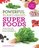 Powerful Plant-Based Superfoods - The Best Way to Eat for Maximum Health, Energy, and Weight Loss ebook by Lauri Boone, R.D.