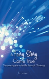 A Fairy Story Come True - Discovering the Afterlife Through Grieving ebook by A.J. Harrison