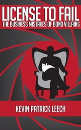 License To Fail: The Business Mistakes Of Bond Villains ebook by Kevin Patrick Leech