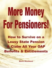 More Money For Pensioners - How to Survive Retirement on a Lousy UK State Pension and Claim Your OAP Benefits & Entitlements ebook by Martin Woodward