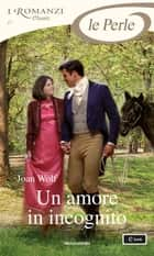 Un amore in incognito (I Romanzi Le Perle) ebook by Joan Wolf, Bertha Smiths-Jacob