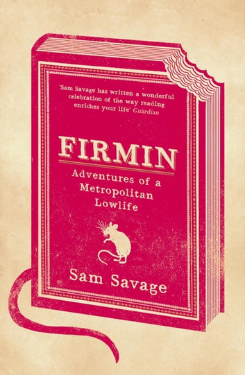 "Firmin - ""Firmin is one of the most enjoyably surprising books I've read for a long time"" Philip Pullman ebook by Sam Savage"