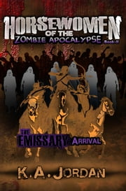 The Emissary: Arrival - Horsewomen of the Zombie Apocalypse, #2 ebook by K. A. Jordan