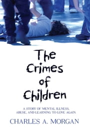 The Crimes of Children - A STORY OF MENTAL ILLNESS, ABUSE, AND LEARNING TO LOVE AGAIN. ebook by CHARLES A. MORGAN