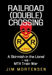 Railroad (Double) Crossing: A novel - A Skirmish in the Lionel vs MTH Train War ebook by Jim Mortensen