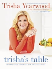 Trisha's Table - My Feel-Good Favorites for a Balanced Life ebook by Trisha Yearwood,Beth Yearwood Bernard,Garth Brooks