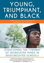 Young, Triumphant, and Black - Overcoming the Tyranny of Segregated Minds in Desegregated Schools ebook by Tarek Granthan, Ph.D., Deborah Harmon, Michelle Trotman Scott