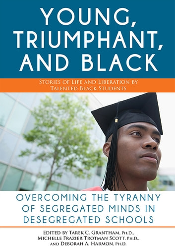 Young, Triumphant, and Black - Overcoming the Tyranny of Segregated Minds in Desegregated Schools ebook by Tarek Granthan, Ph.D.,Deborah Harmon,Michelle Trotman Scott