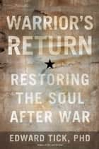 Warrior's Return - Restoring the Soul After War ebook by Edward Tick, PhD