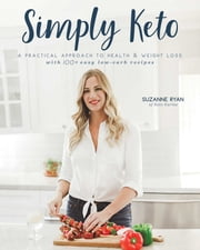 Simply Keto - A Practical Approach to Health & Weight Loss, with 100+ Easy Low-Carb Recipes ebook by Suzanne Ryan