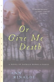 Or Give Me Death - A Novel of Patrick Henry's Family ebook by Ann Rinaldi