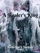A Healer's King (A Healer's Destiny - Book 3) ebook by Katherine J. Sinclair