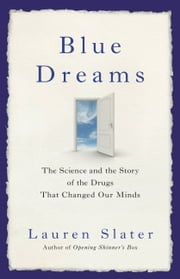 Blue Dreams - The Science and the Story of the Drugs that Changed Our Minds ebook by Lauren Slater