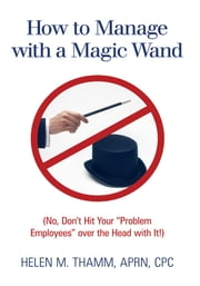 "How to Manage with a Magic Wand - (No, Don't Hit Your ""Problem Employees"" over the Head with It!) ebook by Helen M. Thamm, APRN, CPC"