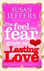 The Feel The Fear Guide To... Lasting Love - How to create a superb relationship for life ebook by Susan Jeffers