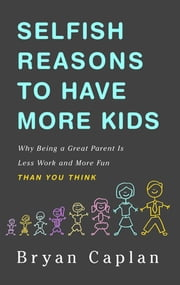 Selfish Reasons to Have More Kids - Why Being a Great Parent is Less Work and More Fun Than You Think ebook by Bryan Caplan