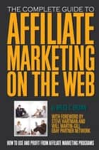 The Complete Guide to Affiliate Marketing on the Web: How to Use and Profit from Affiliate Marketing Programs ebook by Bruce Brown