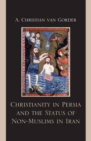 Christianity in Persia and the Status of Non-Muslims in Modern Iran ebook by Christian A. Van Gorder