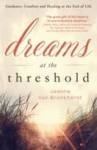 Dreams at the Threshold - Guidance, Comfort, and Healing at the End of Life ebook by Jeanne Van Bronkhorst