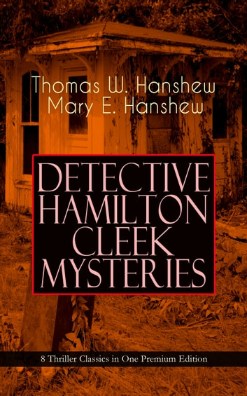 DETECTIVE HAMILTON CLEEK MYSTERIES – 8 Thriller Classics in One Premium Edition - Cleek of Scotland Yard, Cleek the Master Detective, Cleek's Government Cases, Riddle of the Night, Riddle of the Purple Emperor, Riddle of the Frozen Flame… ebook by Thomas W. Hanshew,Mary E. Hanshew