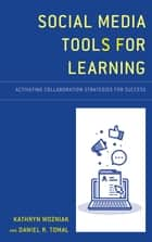Social Media Tools for Learning - Activating Collaboration Strategies for Success ebook by Kathryn Wozniak, Daniel R. Tomal