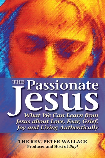 The Passionate Jesus - What We Can Learn from Jesus about Love, Fear, Grief, Joy and Living Authentically ebook by The Rev. Peter Wallace