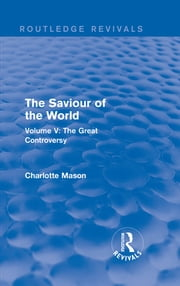 The Saviour of the World (Routledge Revivals) - Volume V: The Great Controversy ebook by Charlotte M Mason
