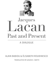 Jacques Lacan, Past and Present - A Dialogue ebook by Alain Badiou,Elisabeth Roudinesco,Jason E. Smith