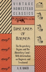 Diseases of Horses - The Respiratory Organs and the Alimentary Canal - With Information on Diagnosis and Treatment ebook by A. H. Baker