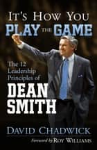 It's How You Play the Game - The 12 Leadership Principles of Dean Smith ebook by David Chadwick