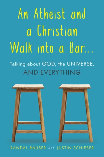 An Atheist and a Christian Walk into a Bar - Talking about God, the Universe, and Everything ebook by Randal Rauser,Justin Schieber