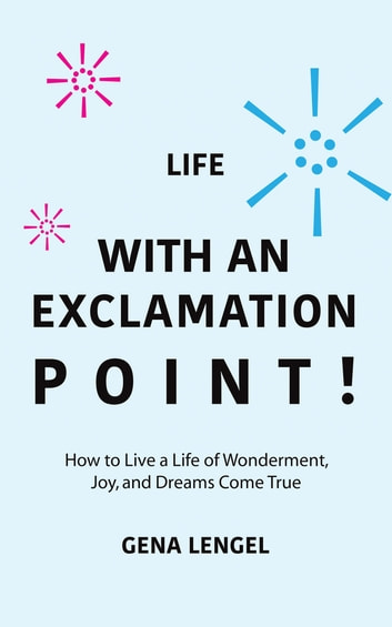 Life with an Exclamation Point! - How to Live a Life of Wonderment, Joy, and Dreams Come True ebook by Gena Lengel