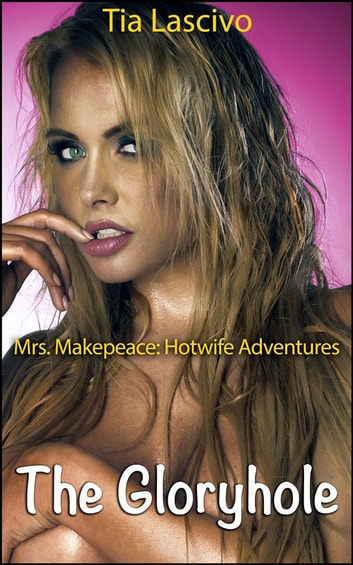 The Gloryhole - Book 2 of 'Mrs. Makepeace - Hotwife Adventures' ebook by Tia Lascivo
